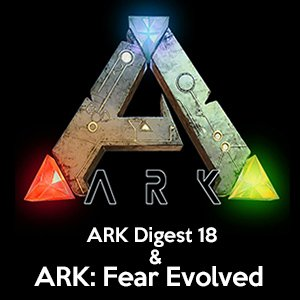 ARK Digest 18 ARK Fear Evolved